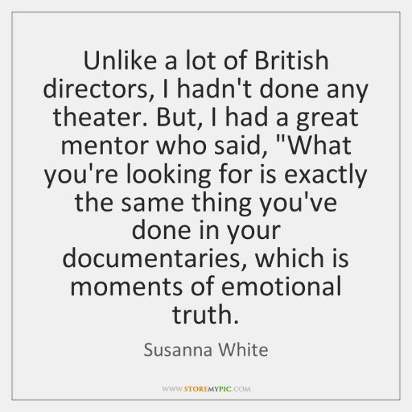 Unlike a lot of British directors, I hadn't done any theater. But, ...