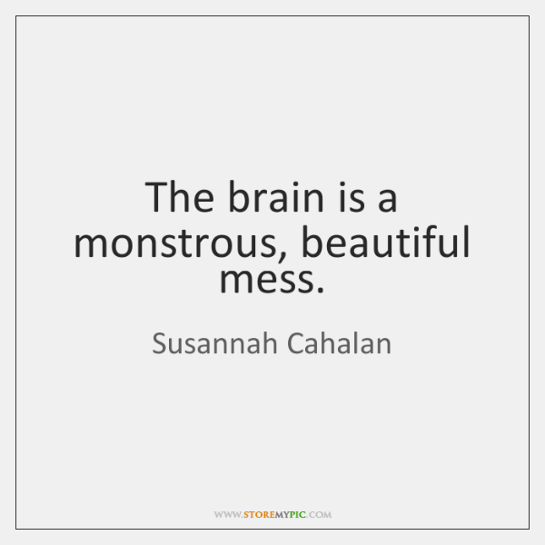 The brain is a monstrous, beautiful mess.