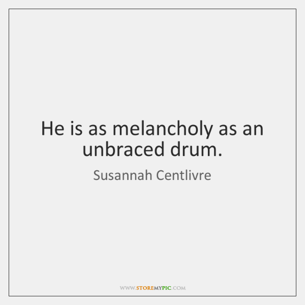 He is as melancholy as an unbraced drum.