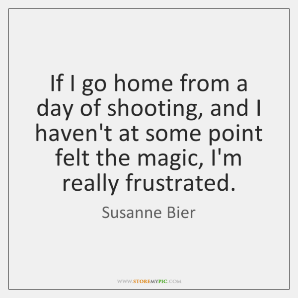 If I go home from a day of shooting, and I haven't ...