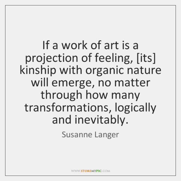 If a work of art is a projection of feeling, [its] kinship ...