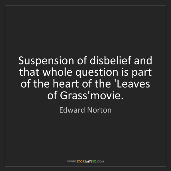Edward Norton: Suspension of disbelief and that whole question is part...