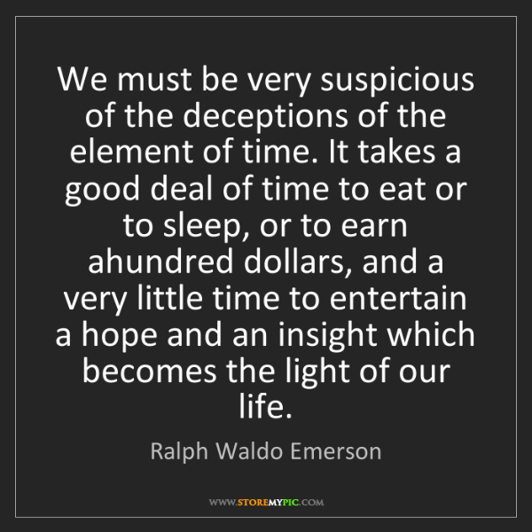 Ralph Waldo Emerson: We must be very suspicious of the deceptions of the element...