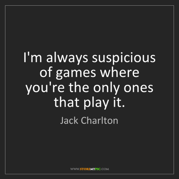 Jack Charlton: I'm always suspicious of games where you're the only...