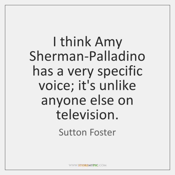 I think Amy Sherman-Palladino has a very specific voice; it's unlike anyone ...
