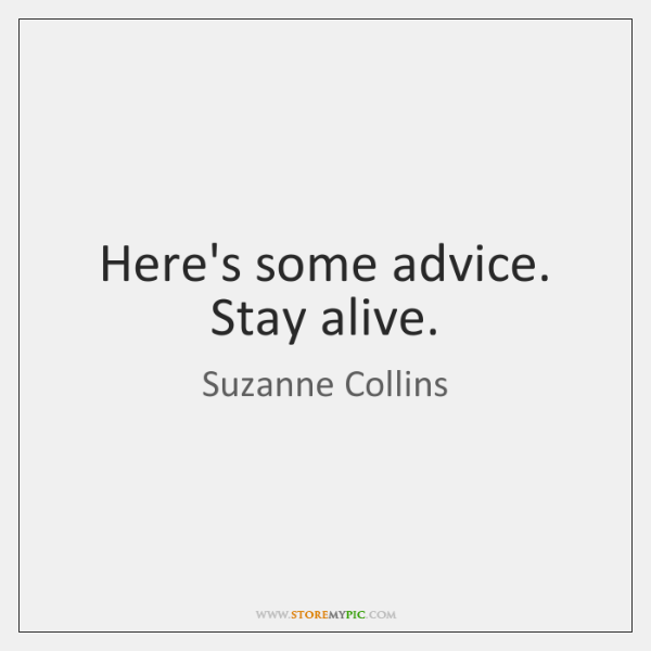Here's some advice. Stay alive.