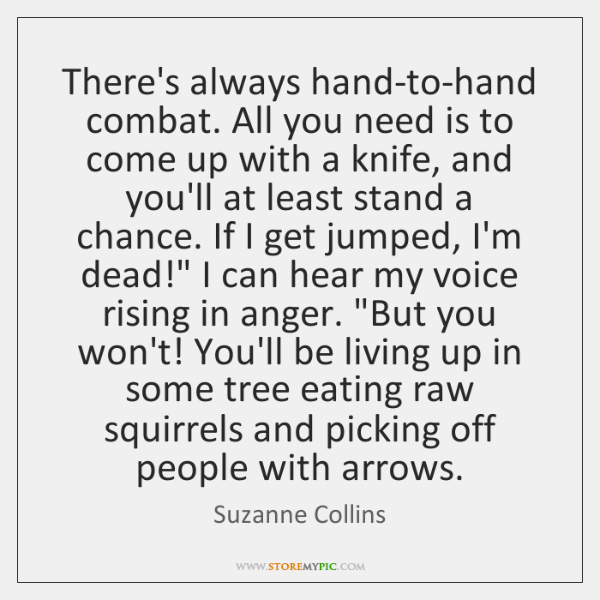 There's always hand-to-hand combat. All you need is to come up with ...