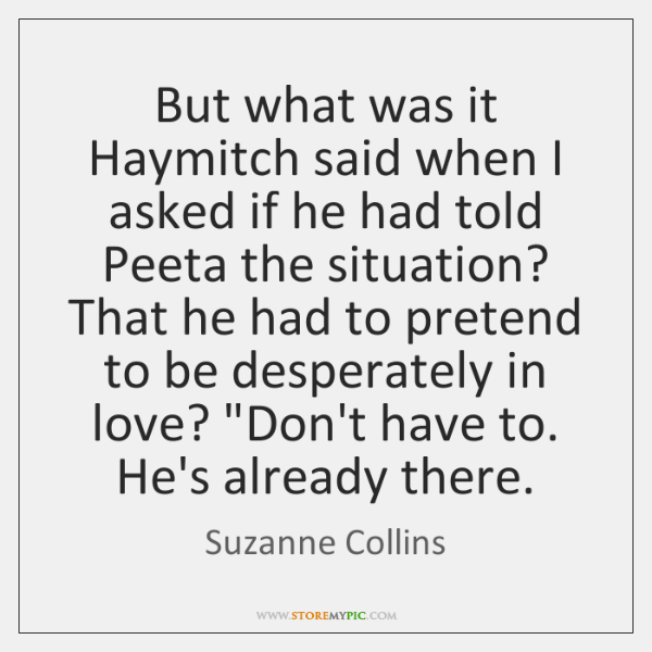 But what was it Haymitch said when I asked if he had ...