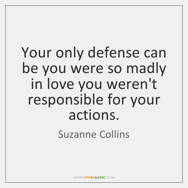 Your only defense can be you were so madly in love you ...