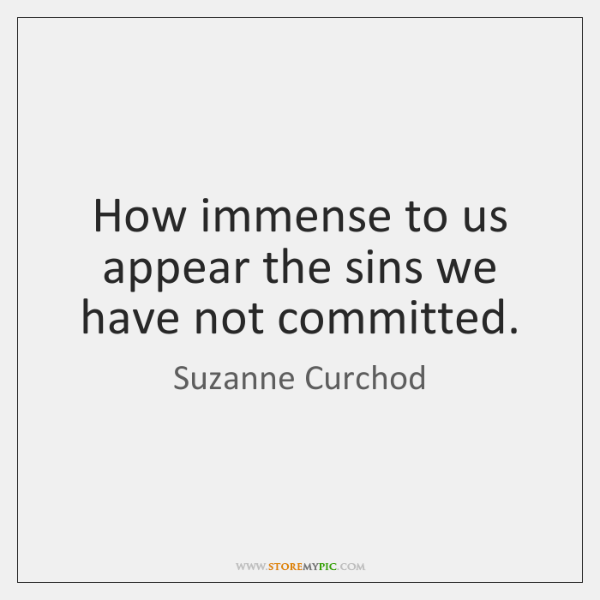 How immense to us appear the sins we have not committed.