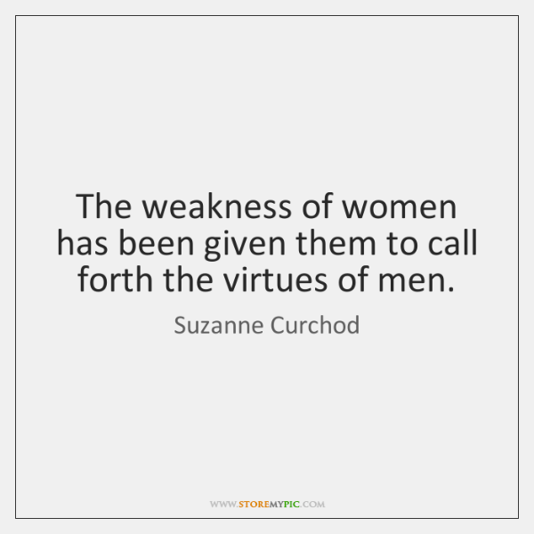 The weakness of women has been given them to call forth the ...