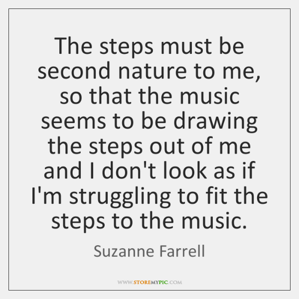 The steps must be second nature to me, so that the music ...