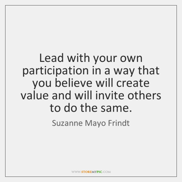 Lead with your own participation in a way that you believe will ...