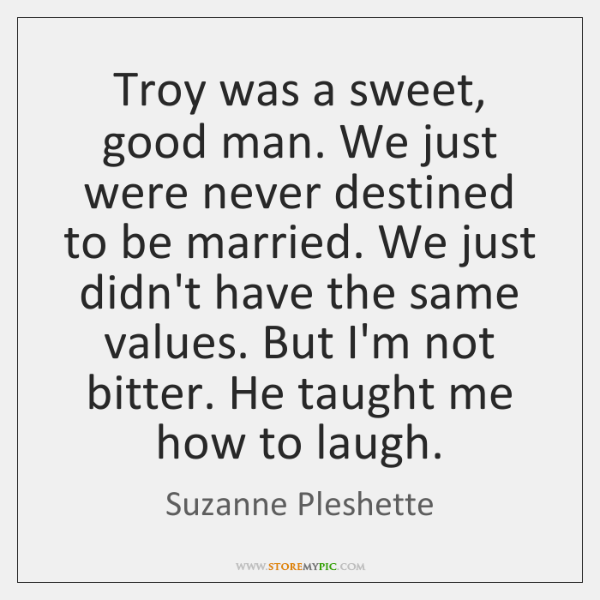 Troy was a sweet, good man. We just were never destined to ...