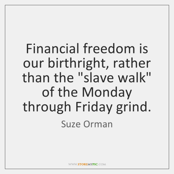 "Financial freedom is our birthright, rather than the ""slave walk"" of the ..."
