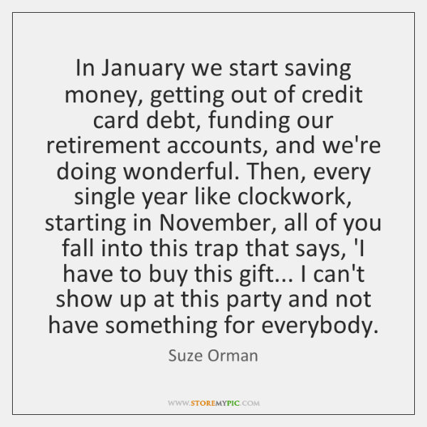 In January we start saving money, getting out of credit card debt, ...
