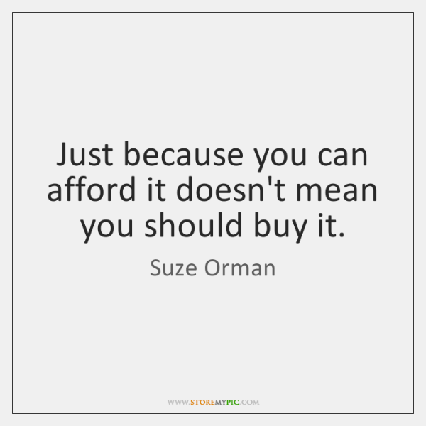Just because you can afford it doesn't mean you should buy it.