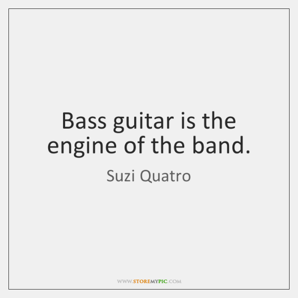 Bass guitar is the engine of the band.