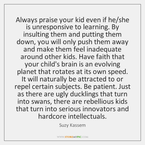Always praise your kid even if he/she is unresponsive to learning. ...