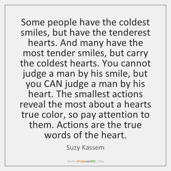 Some people have the coldest smiles, but have the tenderest hearts. And ...