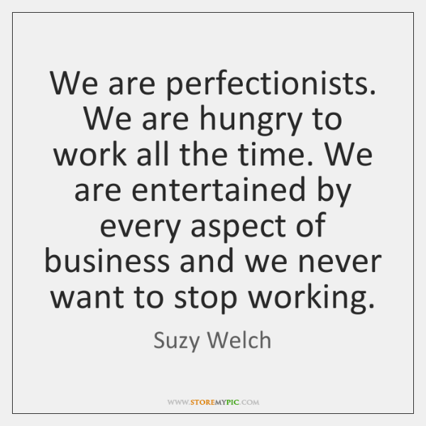 We are perfectionists. We are hungry to work all the time. We ...