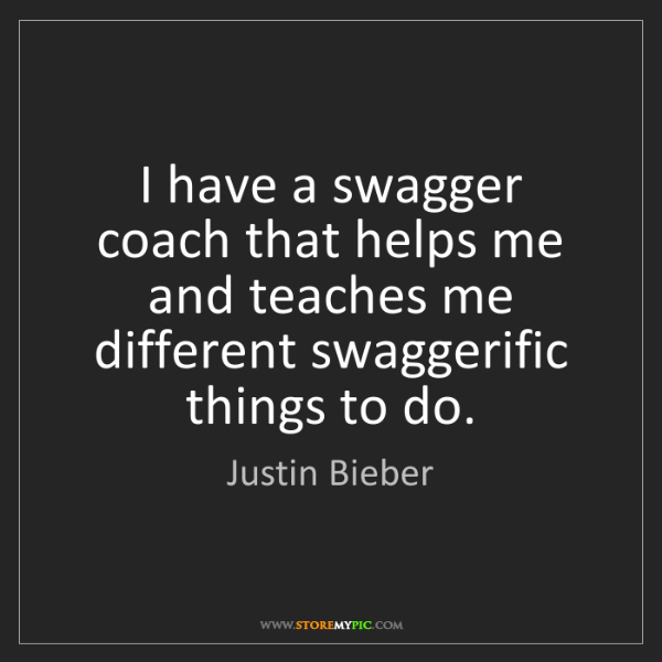 Justin Bieber: I have a swagger coach that helps me and teaches me different...