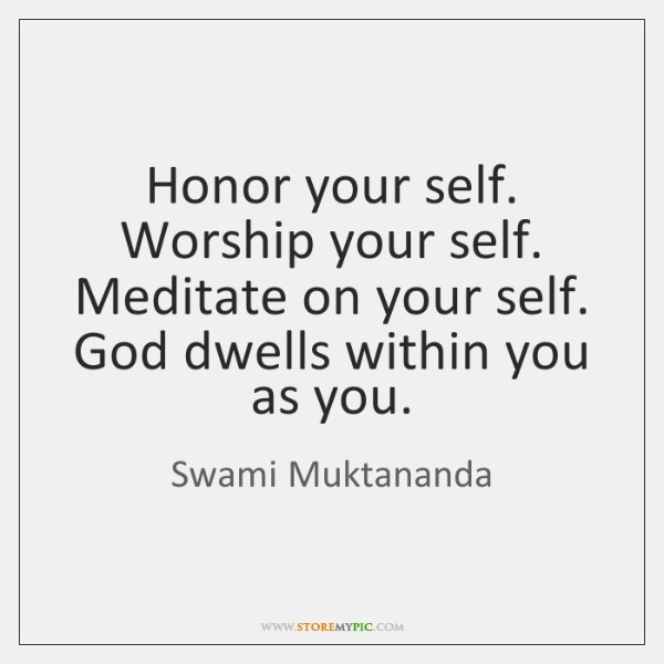 Honor your self. Worship your self. Meditate on your self. God dwells ...