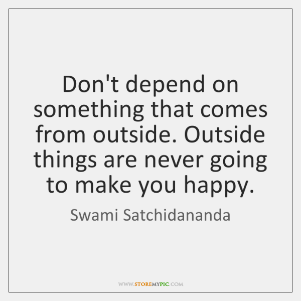 Don't depend on something that comes from outside. Outside things are never ...