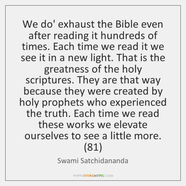 We do' exhaust the Bible even after reading it hundreds of times. ...