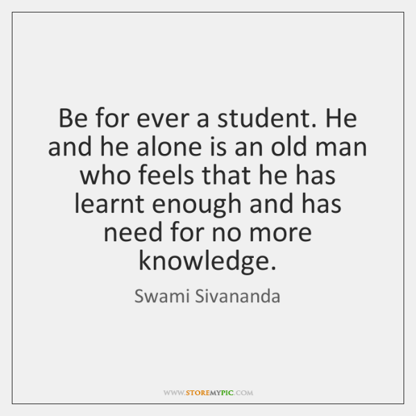 Be for ever a student. He and he alone is an old ...