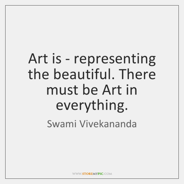 Art is - representing the beautiful. There must be Art in everything.