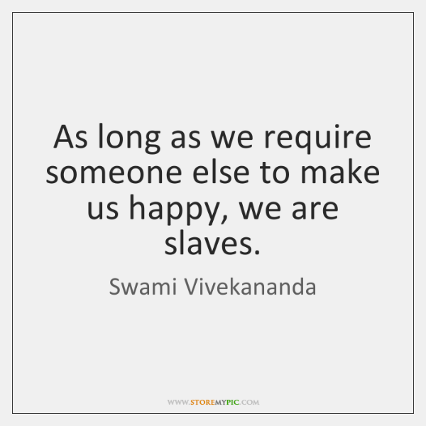 As long as we require someone else to make us happy, we ...