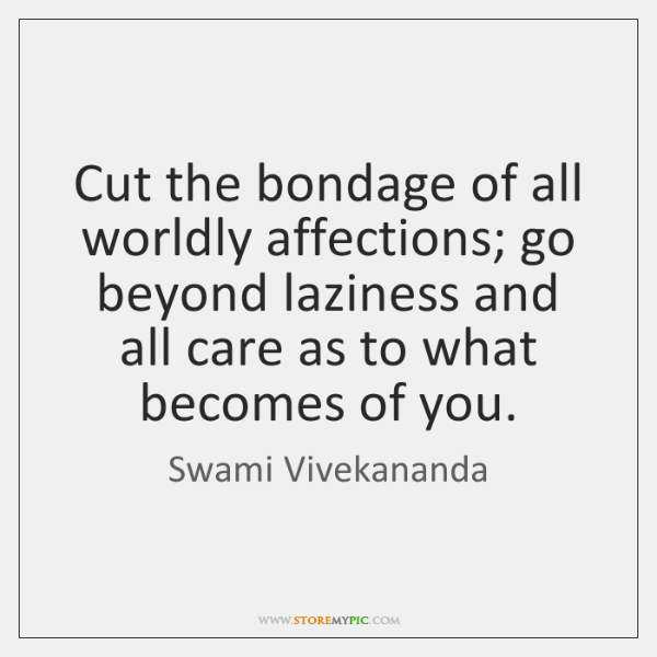 Cut the bondage of all worldly affections; go beyond laziness and all ...