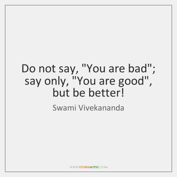 "Do not say, ""You are bad""; say only, ""You are good"", but ..."