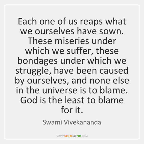 Each one of us reaps what we ourselves have sown. These miseries ...