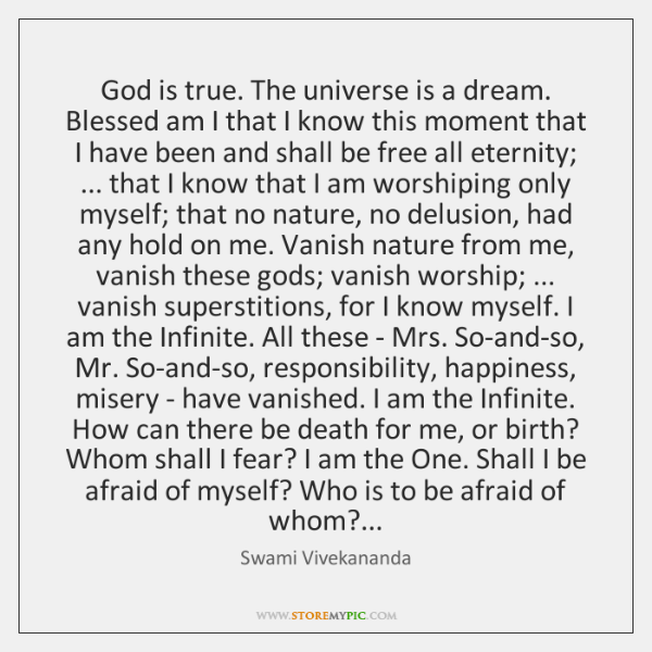 God is true. The universe is a dream. Blessed am I that ...