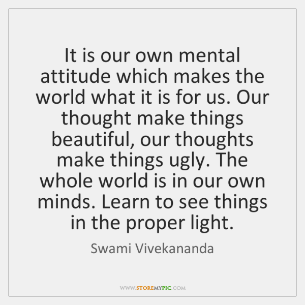 It is our own mental attitude which makes the world what it ...