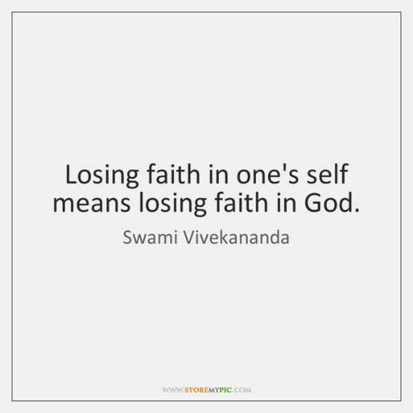 Losing faith in one's self means losing faith in God.