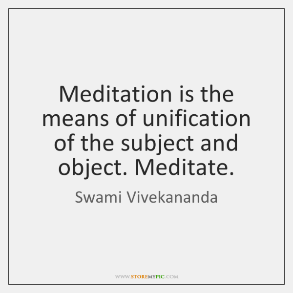 Meditation is the means of unification of the subject and object. Meditate.
