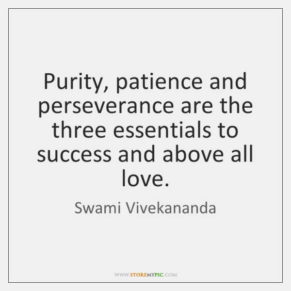 Purity, patience and perseverance are the three essentials to success and above ...
