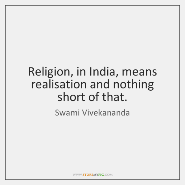Religion, in India, means realisation and nothing short of that.