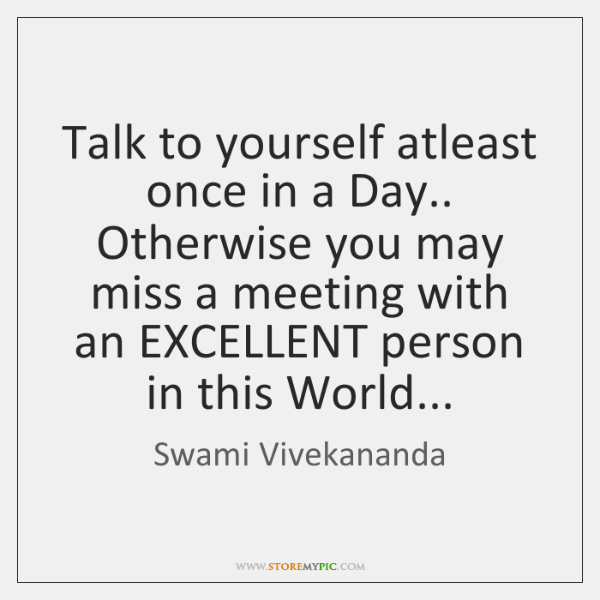 Talk to yourself atleast once in a Day.. Otherwise you may miss ...