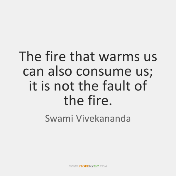 The fire that warms us can also consume us; it is not ...