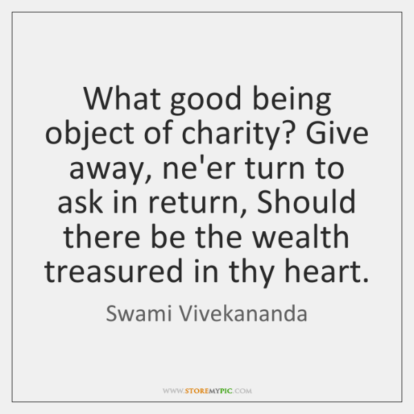 What good being object of charity? Give away, ne'er turn to ask ...