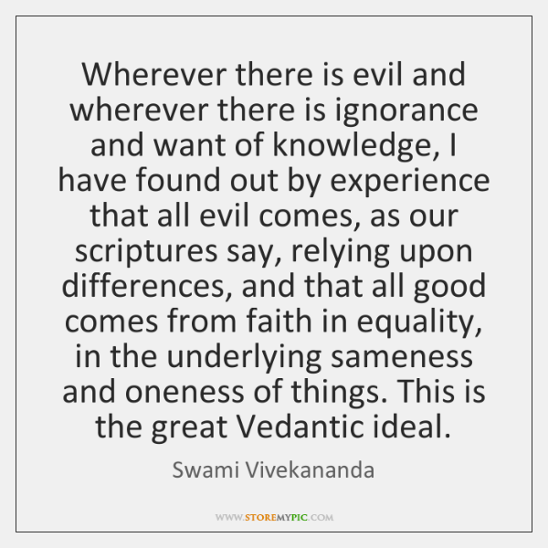 Wherever there is evil and wherever there is ignorance and want of ...
