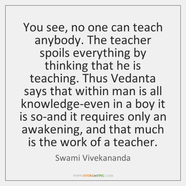 You see, no one can teach anybody. The teacher spoils everything by ...