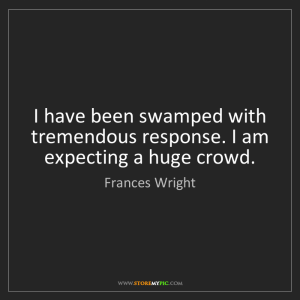 Frances Wright: I have been swamped with tremendous response. I am expecting...