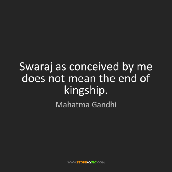 Mahatma Gandhi: Swaraj as conceived by me does not mean the end of kingship.