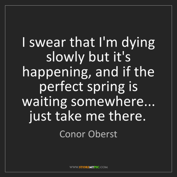 Conor Oberst: I swear that I'm dying slowly but it's happening, and...