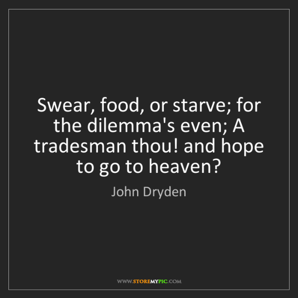 John Dryden: Swear, food, or starve; for the dilemma's even; A tradesman...